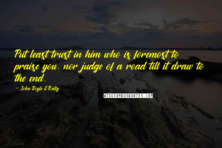 John Boyle O'Reilly quotes: Put least trust in him who is foremost to praise you, nor judge of a road till it draw to the end.