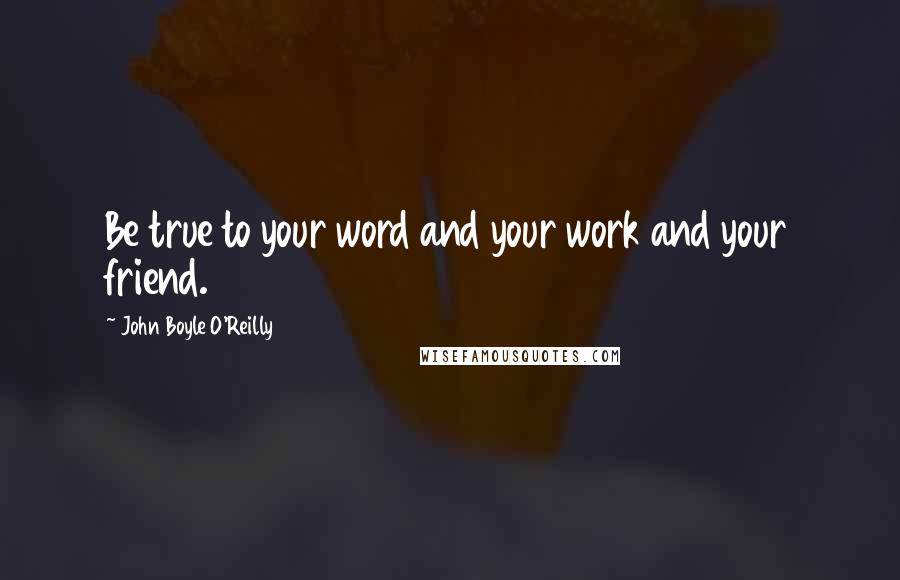 John Boyle O'Reilly quotes: Be true to your word and your work and your friend.