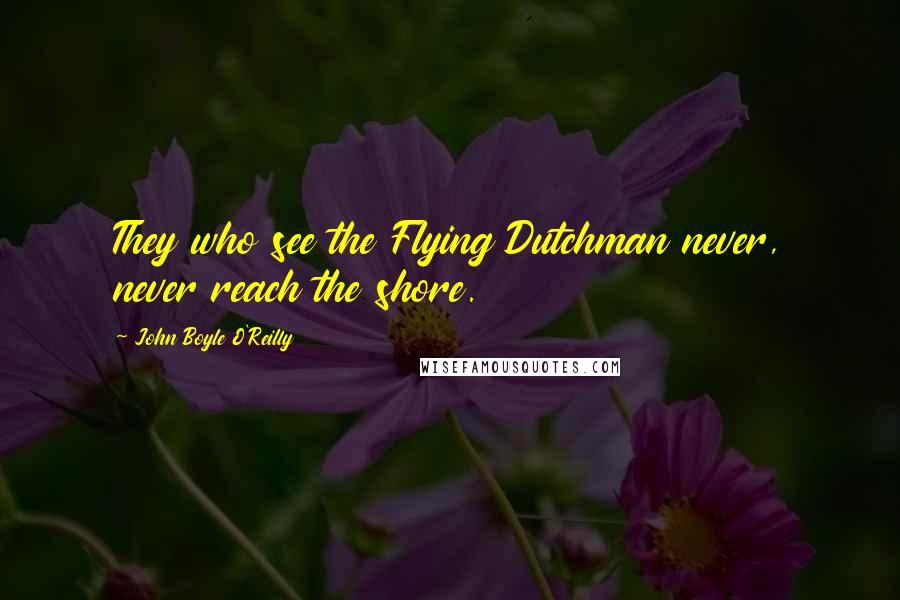 John Boyle O'Reilly quotes: They who see the Flying Dutchman never, never reach the shore.