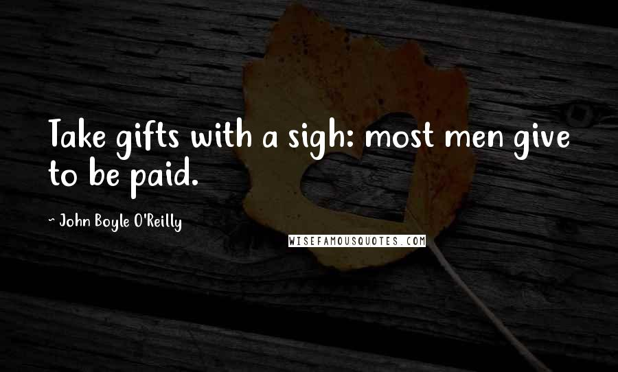 John Boyle O'Reilly quotes: Take gifts with a sigh: most men give to be paid.