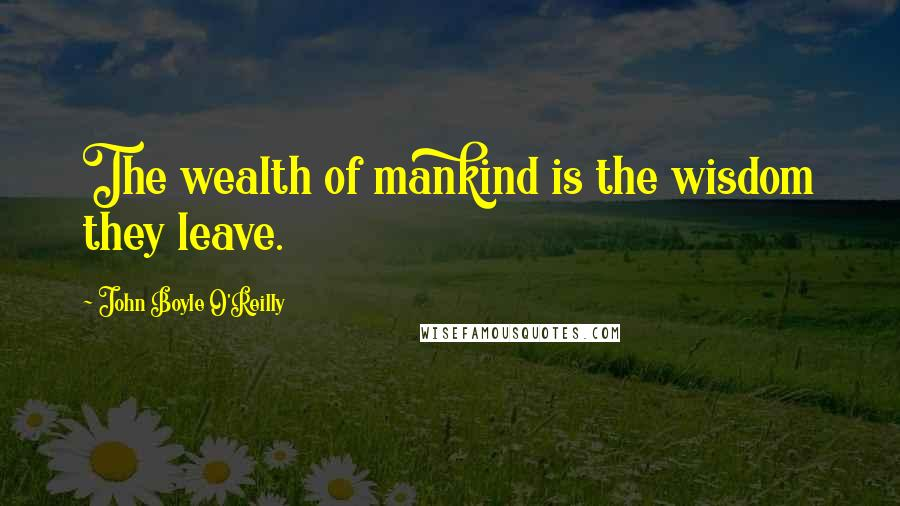 John Boyle O'Reilly quotes: The wealth of mankind is the wisdom they leave.