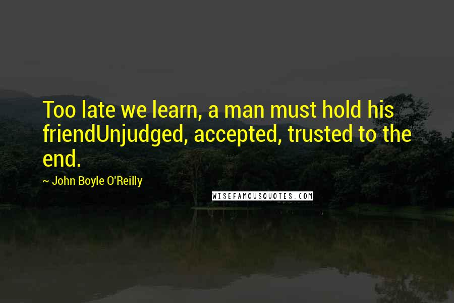 John Boyle O'Reilly quotes: Too late we learn, a man must hold his friendUnjudged, accepted, trusted to the end.