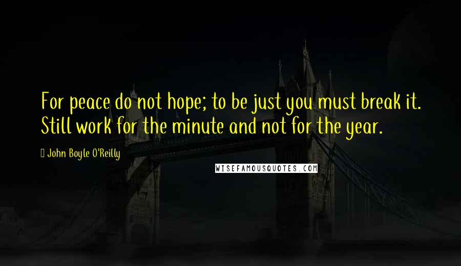 John Boyle O'Reilly quotes: For peace do not hope; to be just you must break it. Still work for the minute and not for the year.