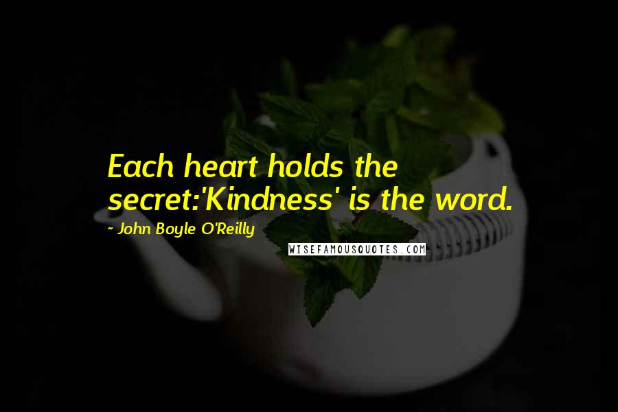 John Boyle O'Reilly quotes: Each heart holds the secret:'Kindness' is the word.