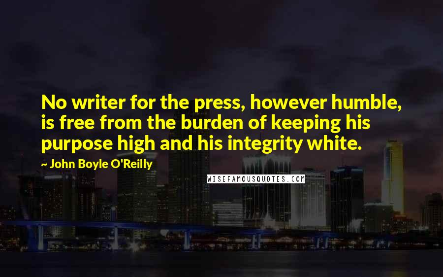 John Boyle O'Reilly quotes: No writer for the press, however humble, is free from the burden of keeping his purpose high and his integrity white.