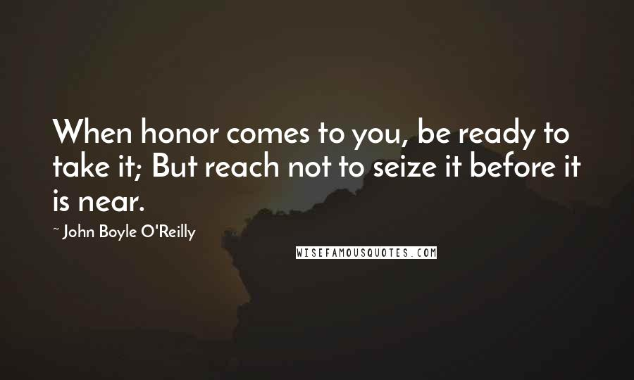 John Boyle O'Reilly quotes: When honor comes to you, be ready to take it; But reach not to seize it before it is near.