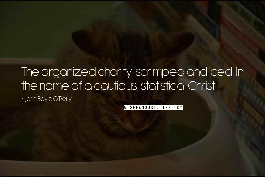 John Boyle O'Reilly quotes: The organized charity, scrimped and iced, In the name of a cautious, statistical Christ.