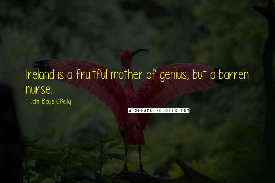 John Boyle O'Reilly quotes: Ireland is a fruitful mother of genius, but a barren nurse.