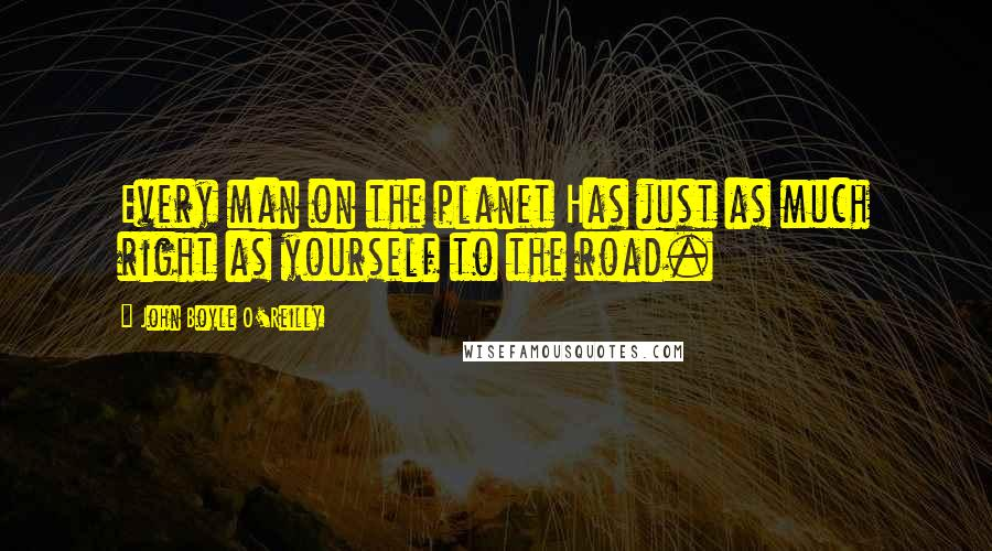 John Boyle O'Reilly quotes: Every man on the planet Has just as much right as yourself to the road.
