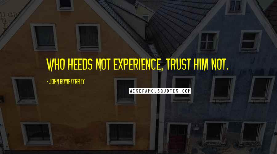 John Boyle O'Reilly quotes: Who heeds not experience, trust him not.