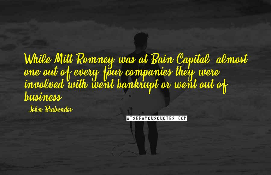 John Brabender quotes: While Mitt Romney was at Bain Capital, almost one out of every four companies they were involved with went bankrupt or went out of business.