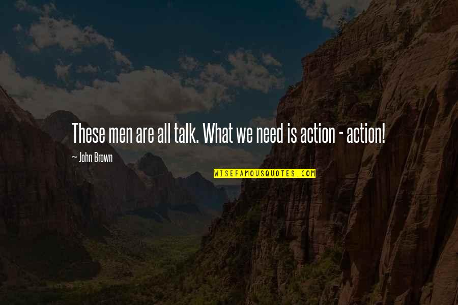 John Brown Abolitionist Quotes By John Brown: These men are all talk. What we need