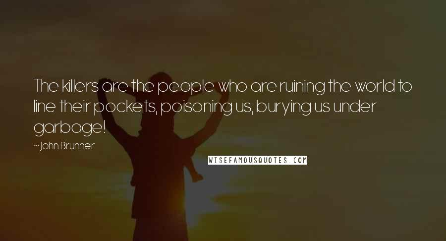 John Brunner quotes: The killers are the people who are ruining the world to line their pockets, poisoning us, burying us under garbage!