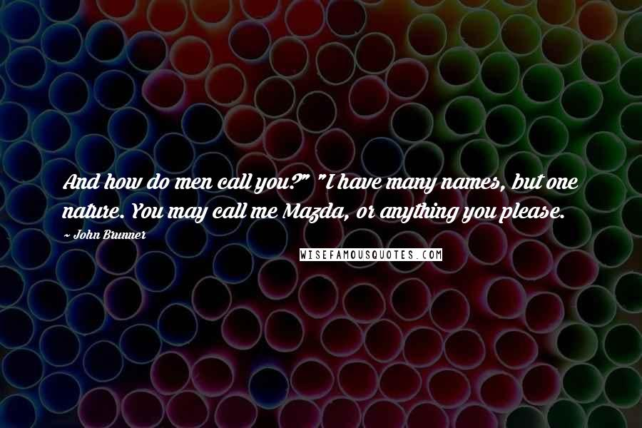 """John Brunner quotes: And how do men call you?"""" """"I have many names, but one nature. You may call me Mazda, or anything you please."""