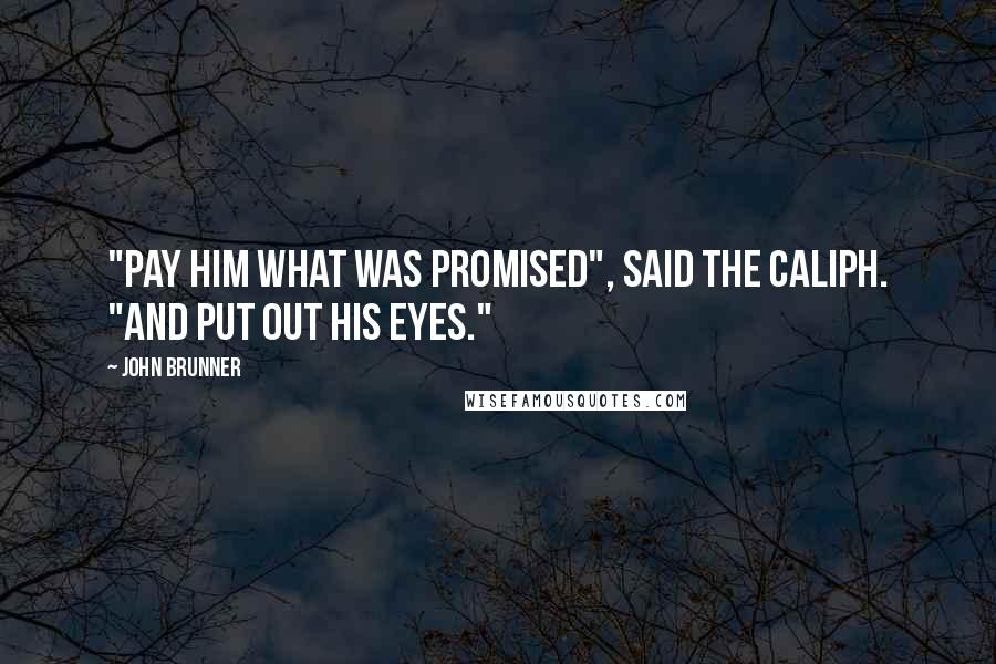"""John Brunner quotes: """"Pay him what was promised"""", said the caliph. """"And put out his eyes."""""""