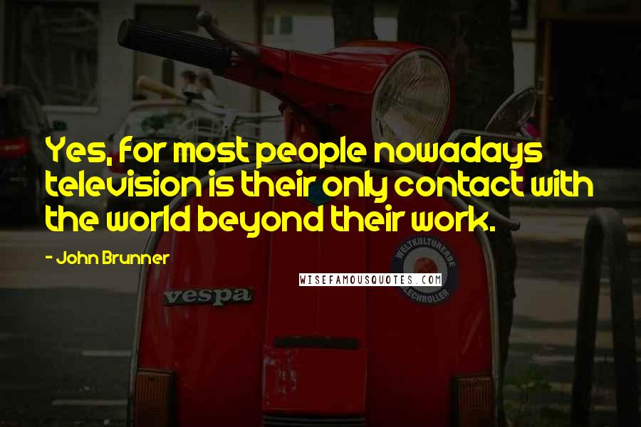 John Brunner quotes: Yes, for most people nowadays television is their only contact with the world beyond their work.
