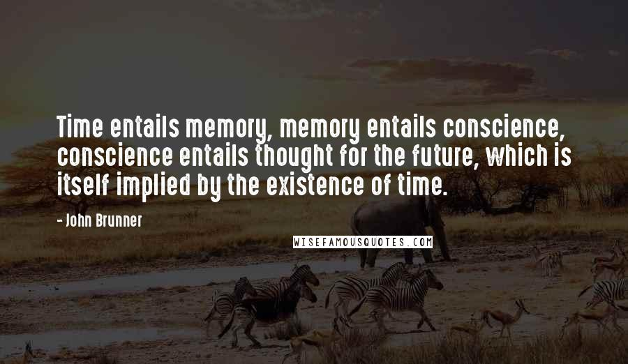 John Brunner quotes: Time entails memory, memory entails conscience, conscience entails thought for the future, which is itself implied by the existence of time.
