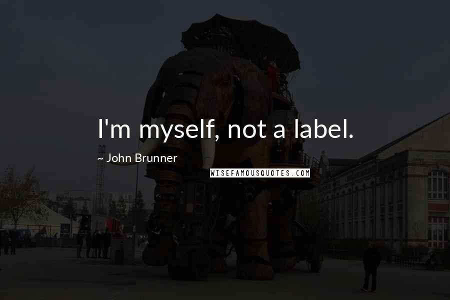 John Brunner quotes: I'm myself, not a label.