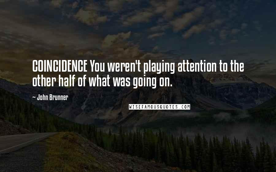 John Brunner quotes: COINCIDENCE You weren't playing attention to the other half of what was going on.