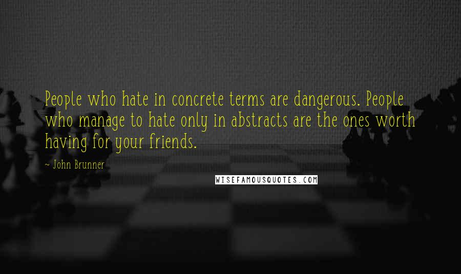 John Brunner quotes: People who hate in concrete terms are dangerous. People who manage to hate only in abstracts are the ones worth having for your friends.