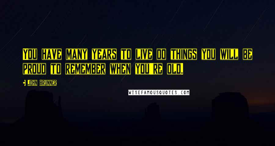 John Brunner quotes: You have many years to live do things you will be proud to remember when you're old.