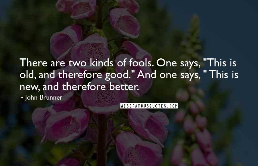 """John Brunner quotes: There are two kinds of fools. One says, """"This is old, and therefore good."""" And one says, """" This is new, and therefore better."""