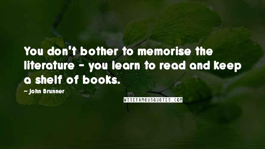 John Brunner quotes: You don't bother to memorise the literature - you learn to read and keep a shelf of books.