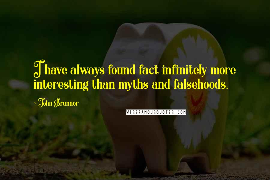 John Brunner quotes: I have always found fact infinitely more interesting than myths and falsehoods.