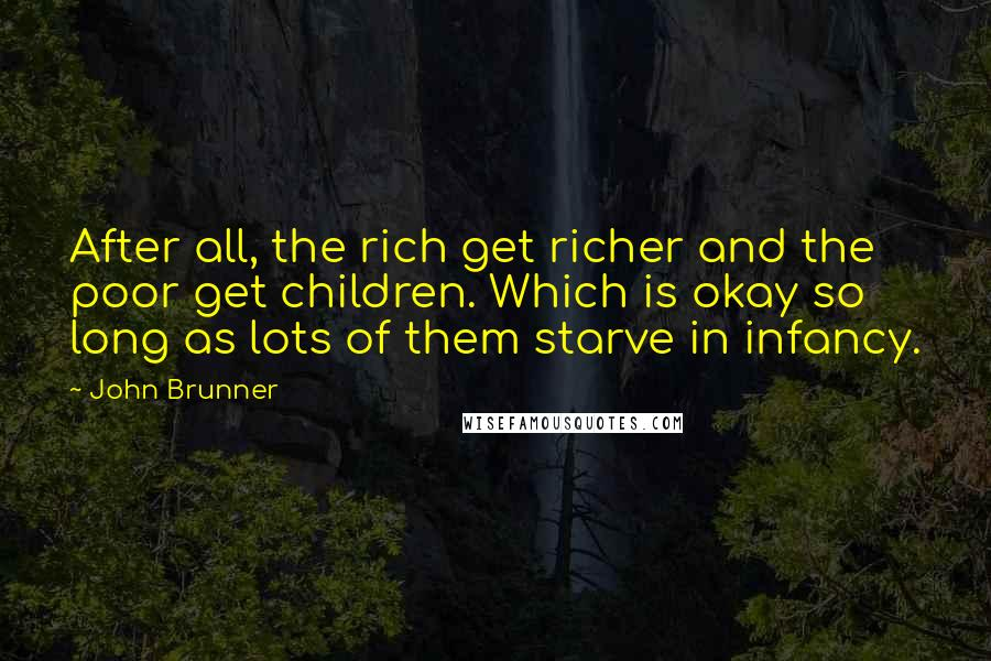 John Brunner quotes: After all, the rich get richer and the poor get children. Which is okay so long as lots of them starve in infancy.
