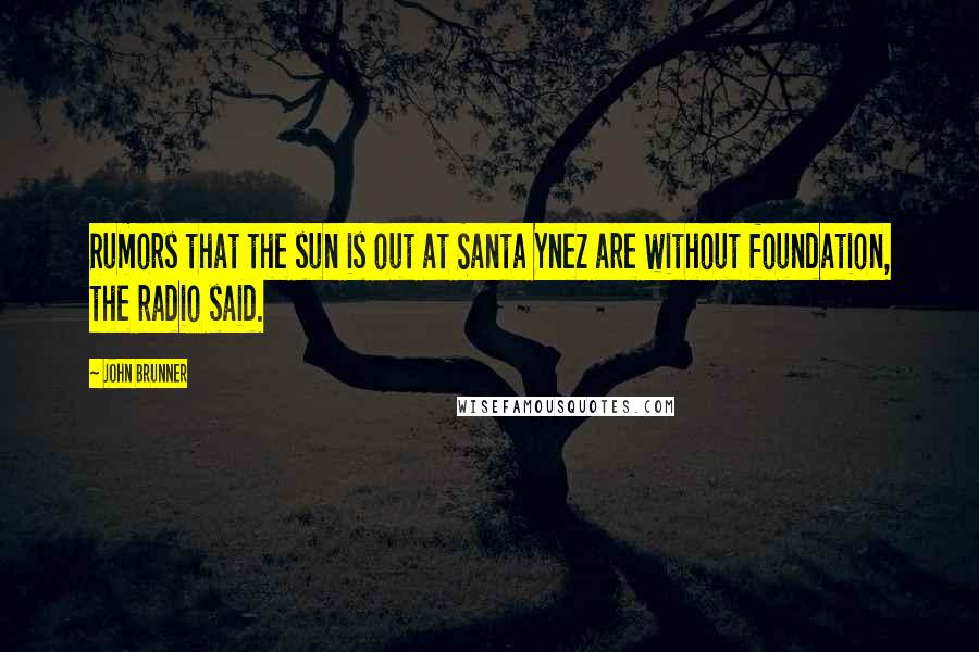 John Brunner quotes: Rumors that the sun is out at Santa Ynez are without foundation, the radio said.