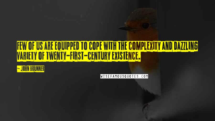 John Brunner quotes: Few of us are equipped to cope with the complexity and dazzling variety of twenty-first-century existence.