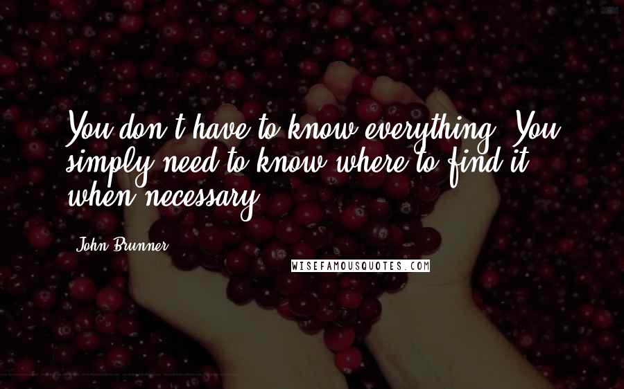 John Brunner quotes: You don't have to know everything. You simply need to know where to find it when necessary.