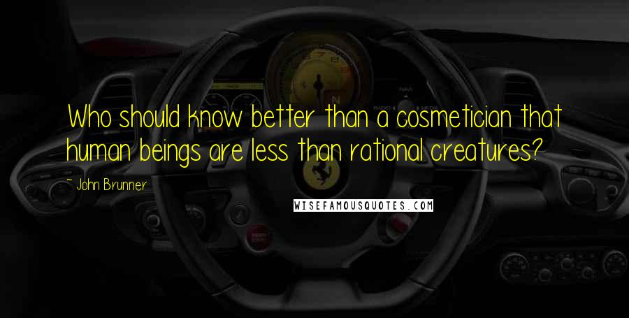 John Brunner quotes: Who should know better than a cosmetician that human beings are less than rational creatures?