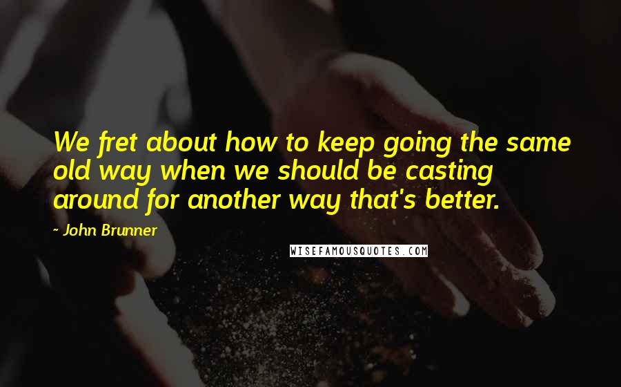 John Brunner quotes: We fret about how to keep going the same old way when we should be casting around for another way that's better.