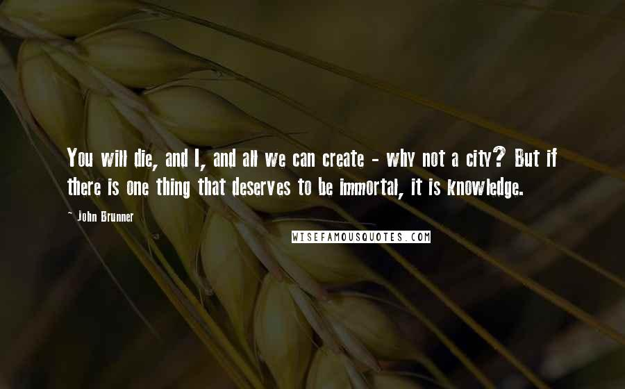 John Brunner quotes: You will die, and I, and all we can create - why not a city? But if there is one thing that deserves to be immortal, it is knowledge.
