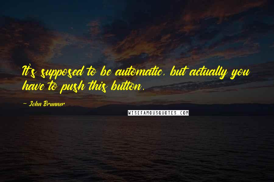 John Brunner quotes: It's supposed to be automatic, but actually you have to push this button.