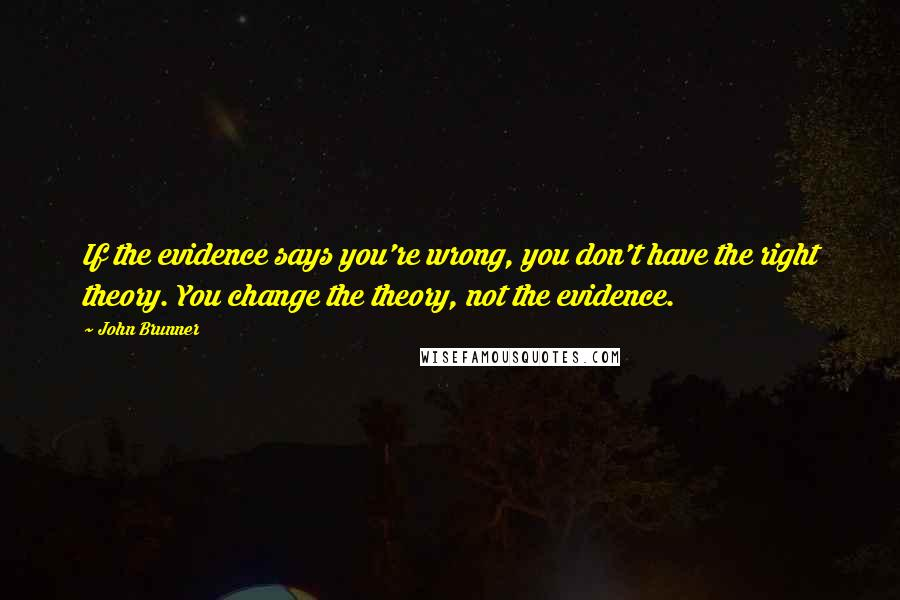 John Brunner quotes: If the evidence says you're wrong, you don't have the right theory. You change the theory, not the evidence.