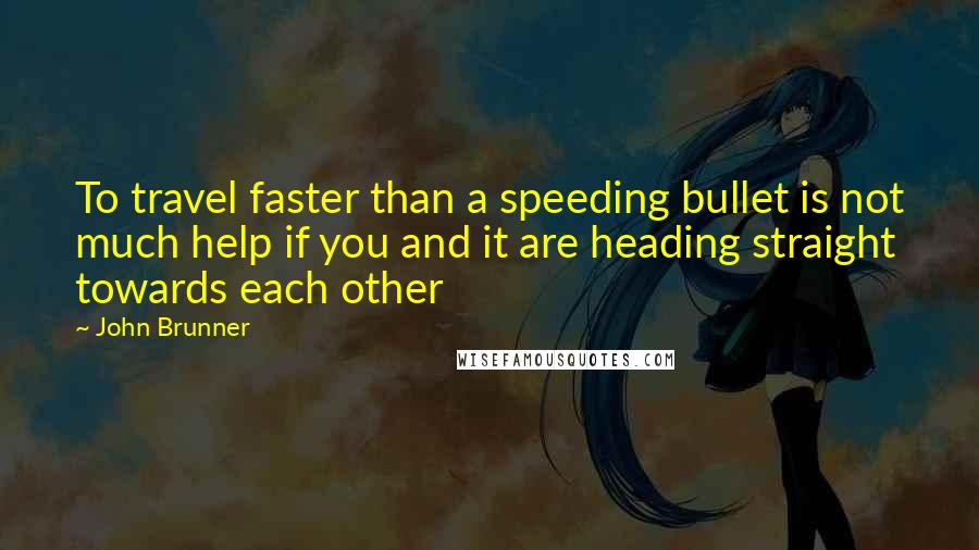 John Brunner quotes: To travel faster than a speeding bullet is not much help if you and it are heading straight towards each other