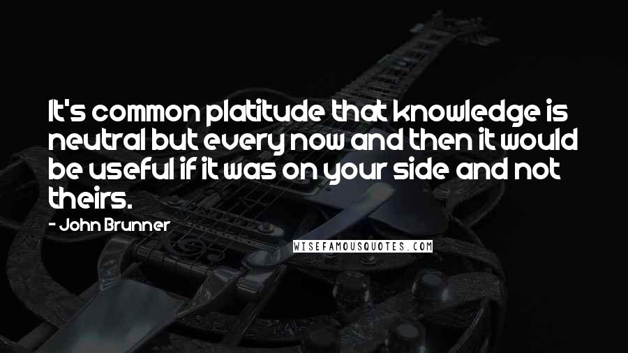 John Brunner quotes: It's common platitude that knowledge is neutral but every now and then it would be useful if it was on your side and not theirs.