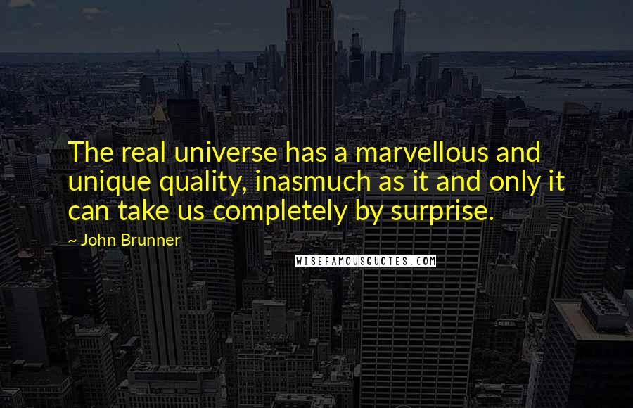 John Brunner quotes: The real universe has a marvellous and unique quality, inasmuch as it and only it can take us completely by surprise.