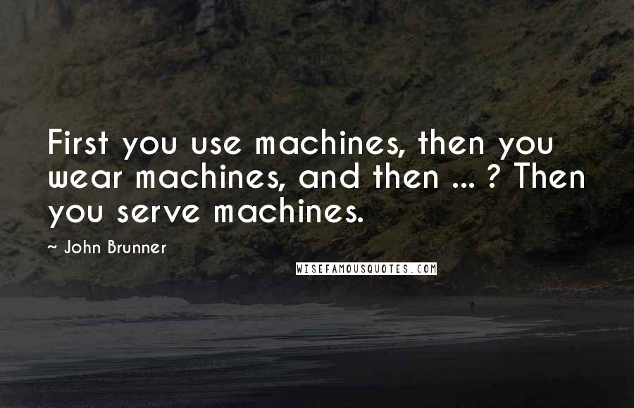 John Brunner quotes: First you use machines, then you wear machines, and then ... ? Then you serve machines.