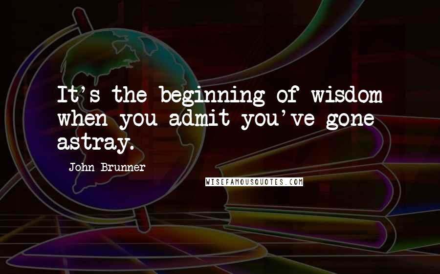 John Brunner quotes: It's the beginning of wisdom when you admit you've gone astray.