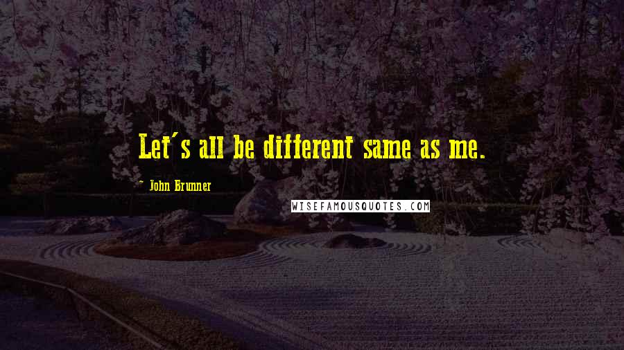 John Brunner quotes: Let's all be different same as me.