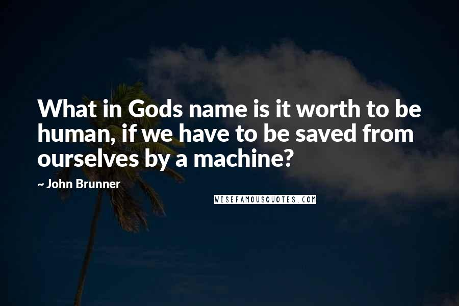John Brunner quotes: What in Gods name is it worth to be human, if we have to be saved from ourselves by a machine?