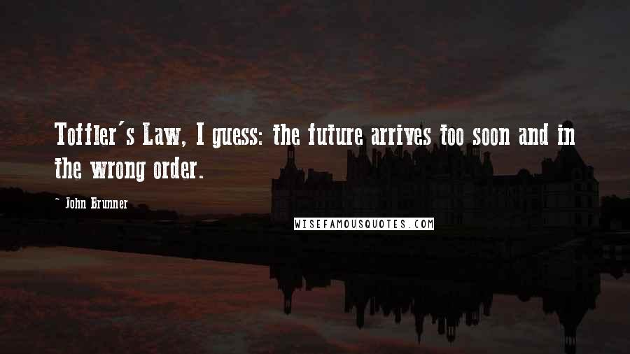 John Brunner quotes: Toffler's Law, I guess: the future arrives too soon and in the wrong order.