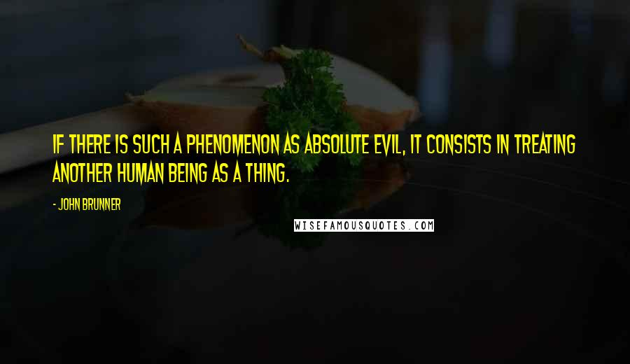John Brunner quotes: If there is such a phenomenon as absolute evil, it consists in treating another human being as a thing.