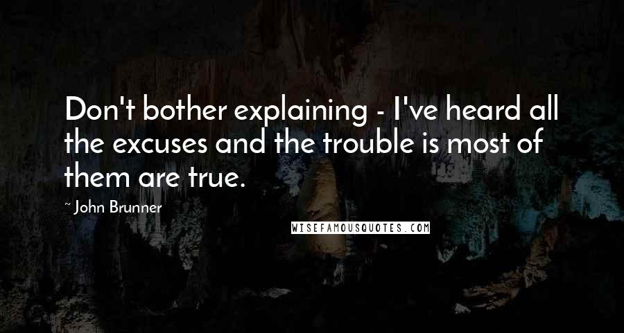 John Brunner quotes: Don't bother explaining - I've heard all the excuses and the trouble is most of them are true.
