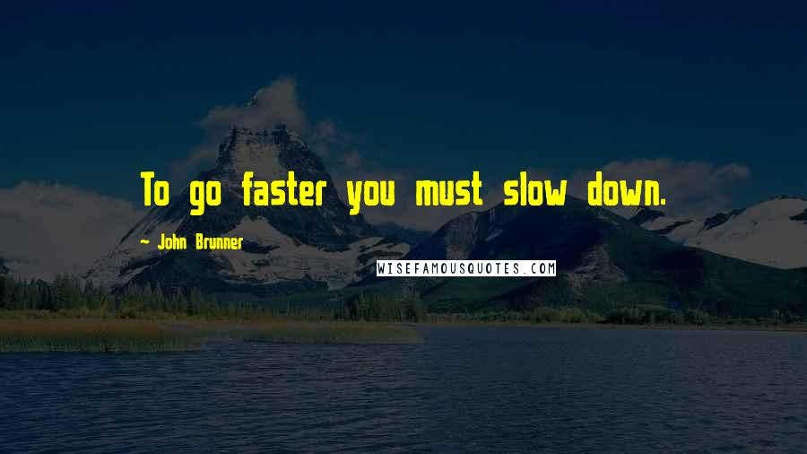 John Brunner quotes: To go faster you must slow down.