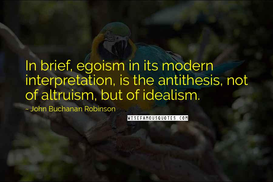 John Buchanan Robinson quotes: In brief, egoism in its modern interpretation, is the antithesis, not of altruism, but of idealism.