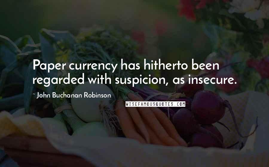 John Buchanan Robinson quotes: Paper currency has hitherto been regarded with suspicion, as insecure.